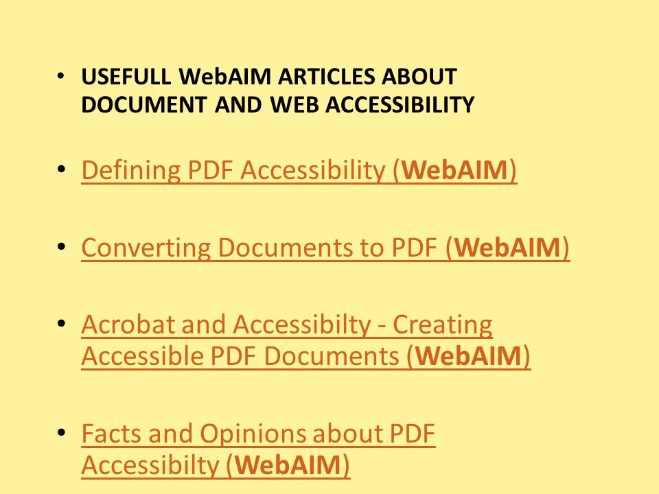 USEFULL WebAIM ARTICLES ABOUT DOCUMENT AND WEB ACCESSIBILITY Defining PDF Accessibility (WebAIM) Defining PDF Accessibility (WebAIM) Converting Documents to PDF (WebAIM) Converting Documents to PDF (WebAIM) Acrobat and Accessibilty - Creating Accessible PDF Documents (WebAIM) Acrobat and Accessibilty - Creating Accessible PDF Documents (WebAIM) Facts and Opinions about PDF Accessibilty (WebAIM) Facts and Opinions about PDF Accessibilty (WebAIM)