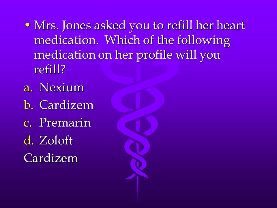 Mrs. Jones asked you to refill her heart medication.