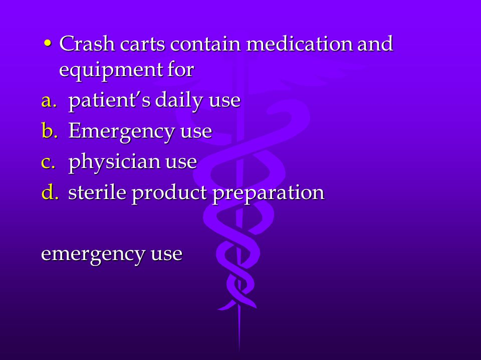 Crash carts contain medication and equipment forCrash carts contain medication and equipment for a.patient's daily use b.Emergency use c.physician use d.sterile product preparation emergency use