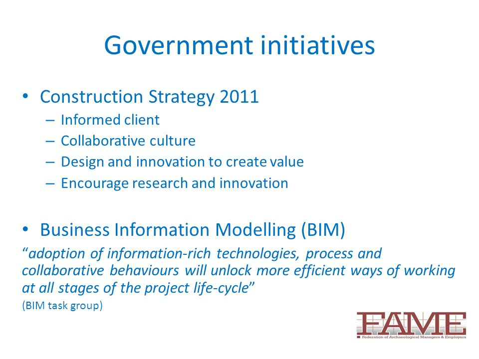 Government initiatives Construction Strategy 2011 – Informed client – Collaborative culture – Design and innovation to create value – Encourage research and innovation Business Information Modelling (BIM) adoption of information-rich technologies, process and collaborative behaviours will unlock more efficient ways of working at all stages of the project life-cycle (BIM task group)