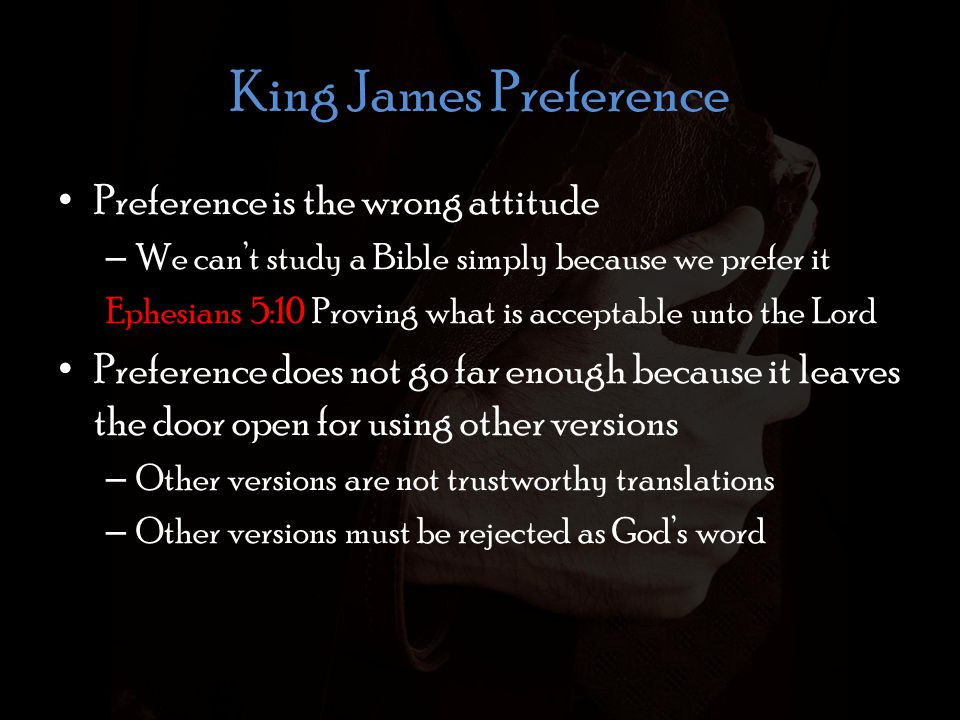 King James Preference Preference is the wrong attitude – We can't study a Bible simply because we prefer it Ephesians 5:10 Proving what is acceptable unto the Lord Preference does not go far enough because it leaves the door open for using other versions – Other versions are not trustworthy translations – Other versions must be rejected as God's word