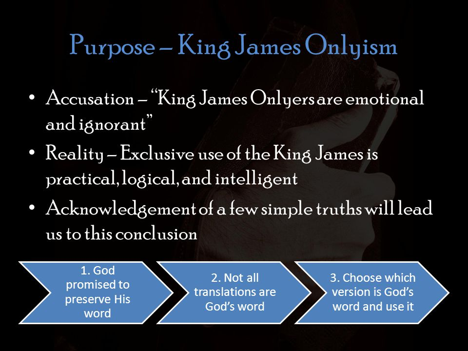 Purpose – King James Onlyism Accusation – King James Onlyers are emotional and ignorant Reality – Exclusive use of the King James is practical, logical, and intelligent Acknowledgement of a few simple truths will lead us to this conclusion 1.