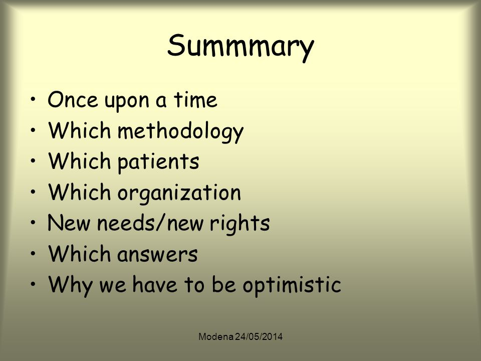 Modena 24/05/2014 Summmary Once upon a time Which methodology Which patients Which organization New needs/new rights Which answers Why we have to be optimistic