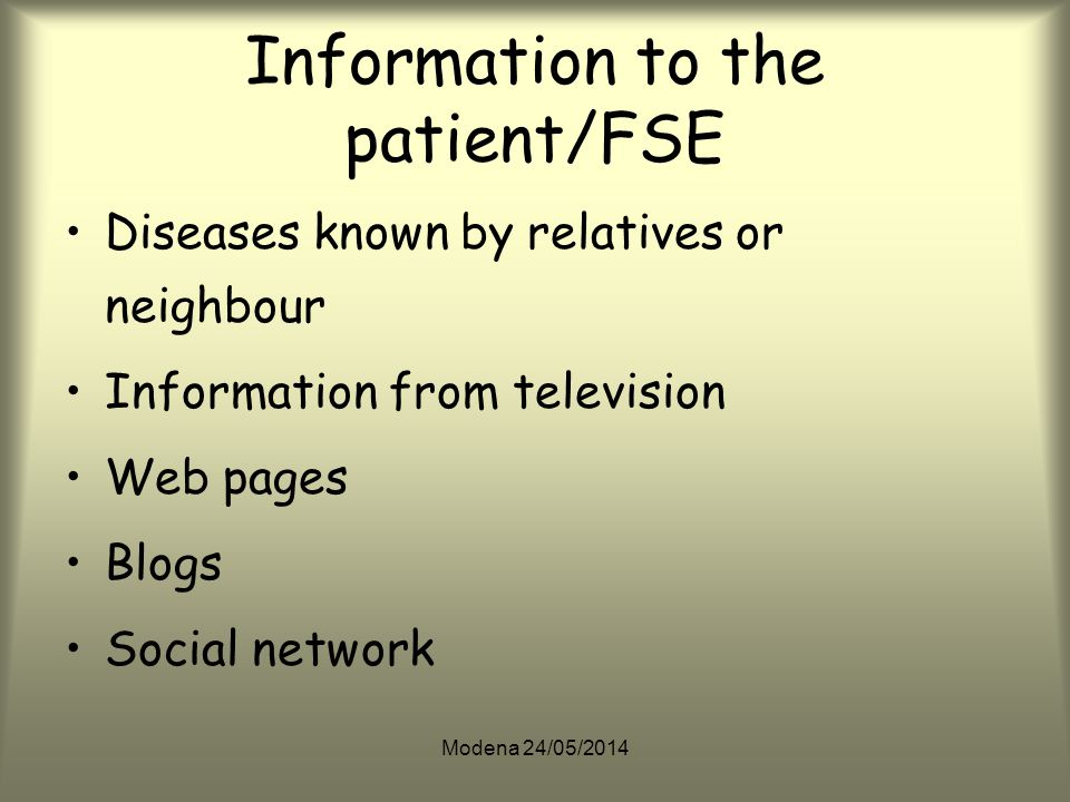 Modena 24/05/2014 Information to the patient/FSE Diseases known by relatives or neighbour Information from television Web pages Blogs Social network