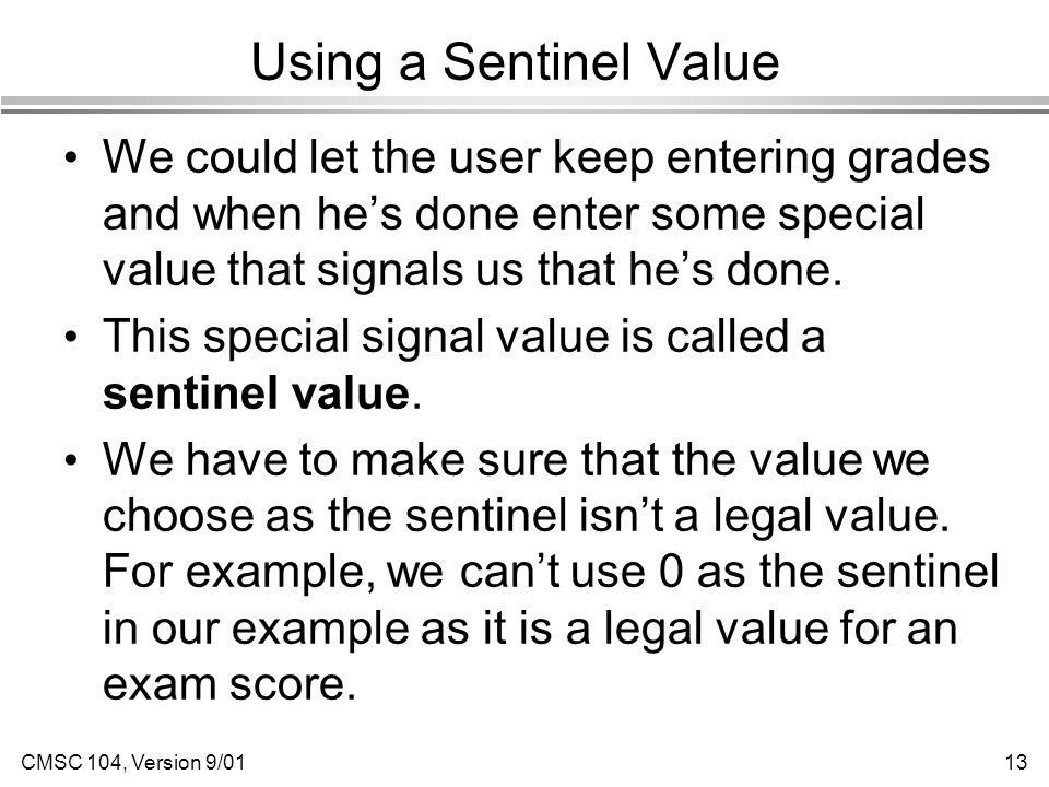 CMSC 104, Version 9/0113 Using a Sentinel Value We could let the user keep entering grades and when he's done enter some special value that signals us that he's done.