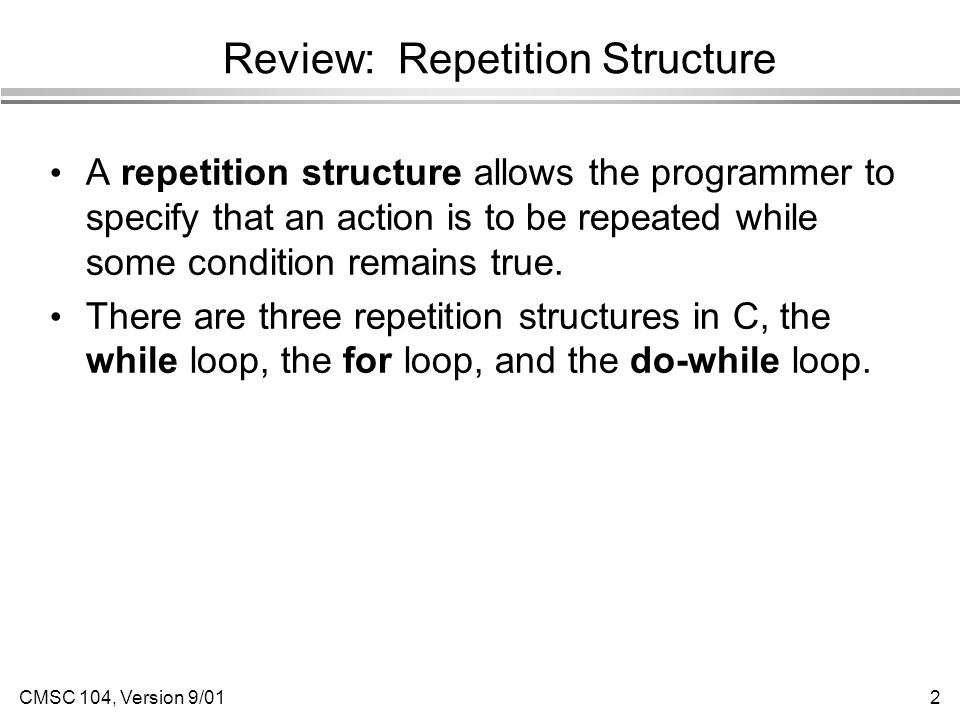 CMSC 104, Version 9/012 Review: Repetition Structure A repetition structure allows the programmer to specify that an action is to be repeated while some condition remains true.
