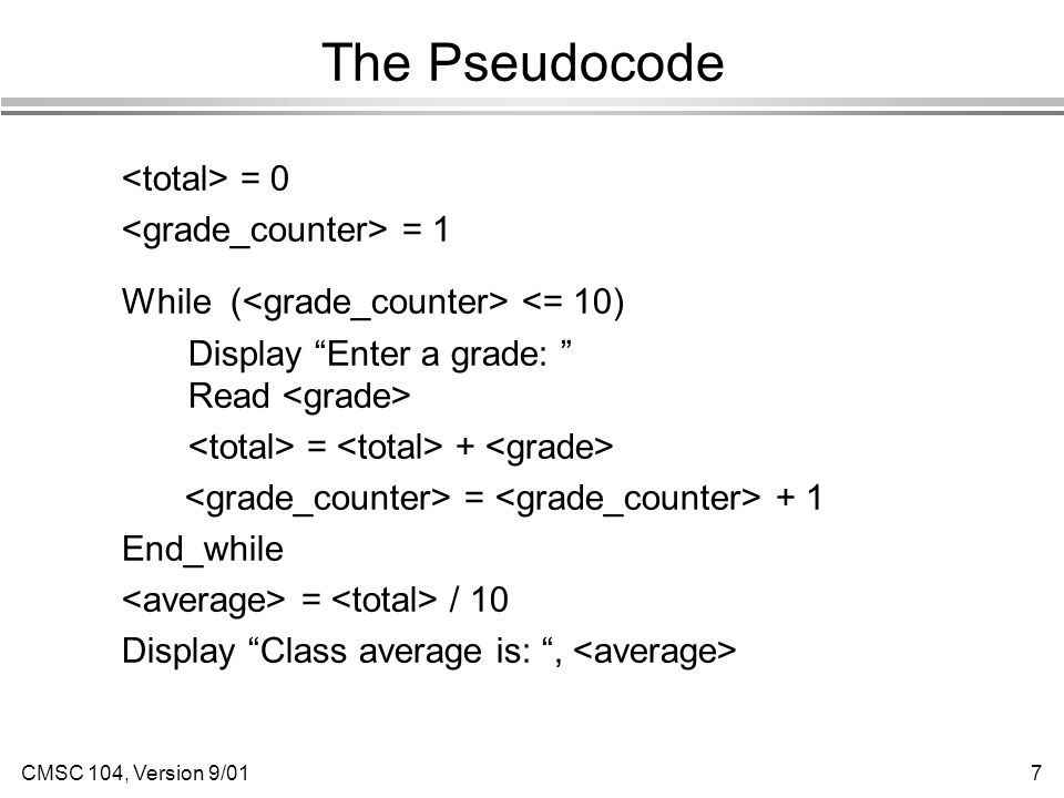 CMSC 104, Version 9/017 The Pseudocode = 0 = 1 While ( <= 10) Display Enter a grade: Read = + = + 1 End_while = / 10 Display Class average is: ,