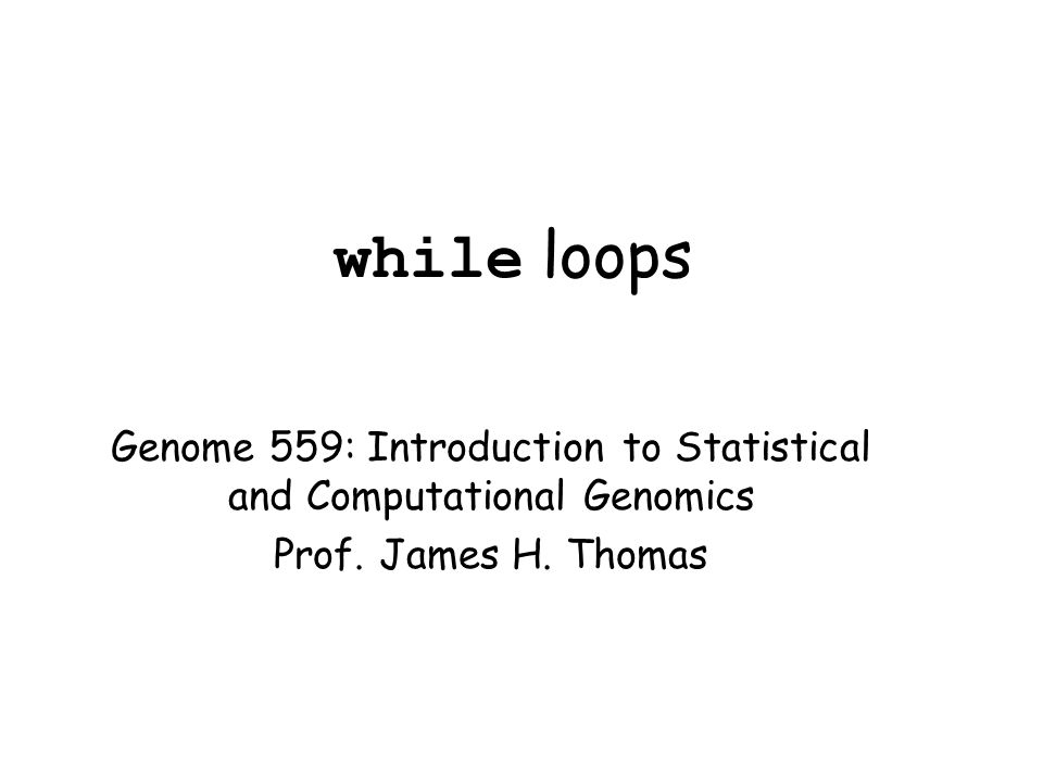 while loops Genome 559: Introduction to Statistical and Computational Genomics Prof.
