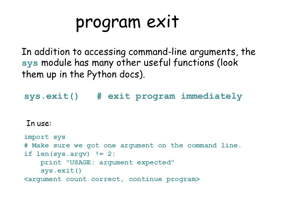 program exit In addition to accessing command-line arguments, the sys module has many other useful functions (look them up in the Python docs).