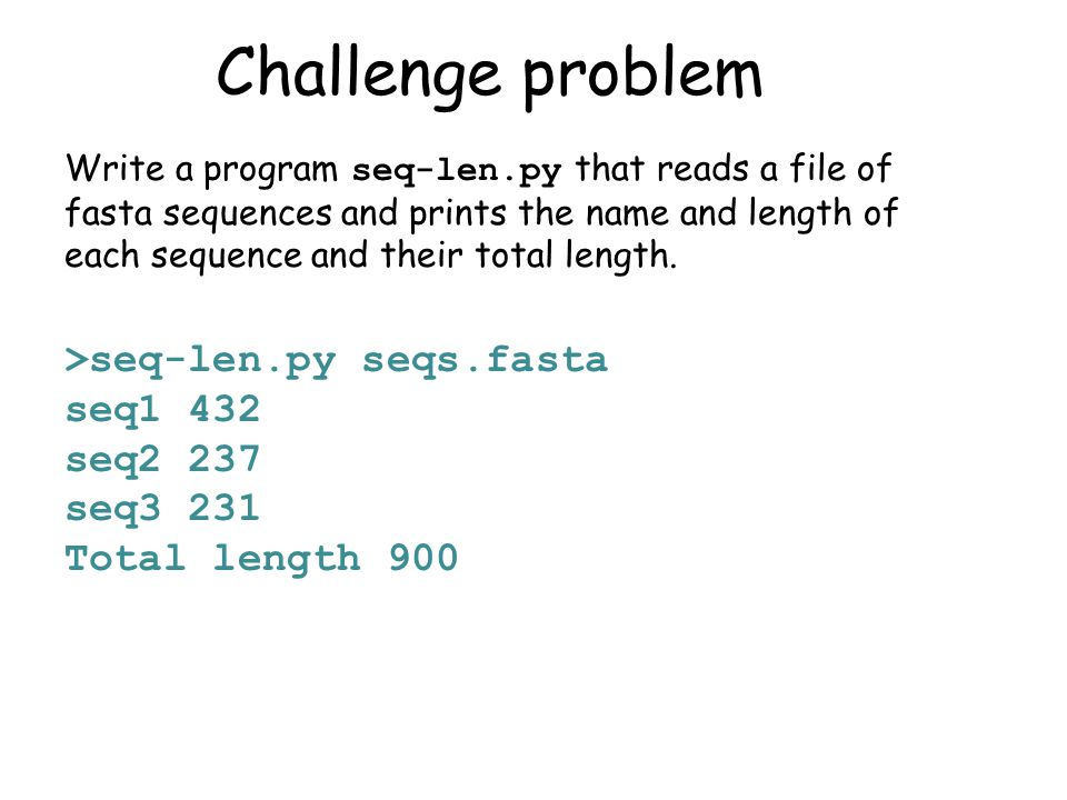Challenge problem Write a program seq-len.py that reads a file of fasta sequences and prints the name and length of each sequence and their total length.