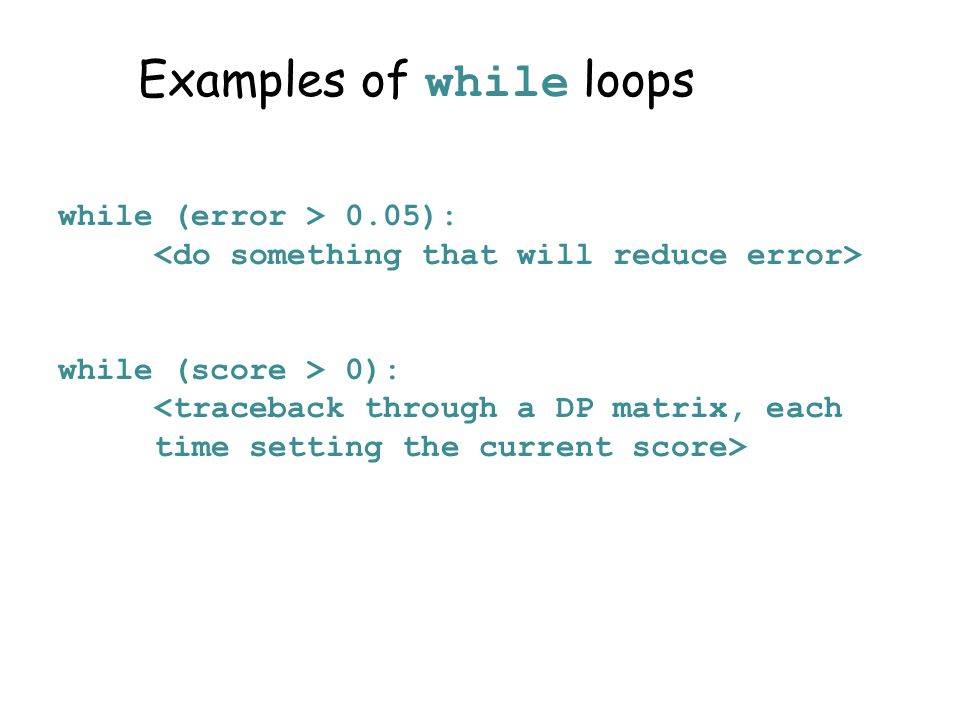 Examples of while loops while (error > 0.05): while (score > 0):