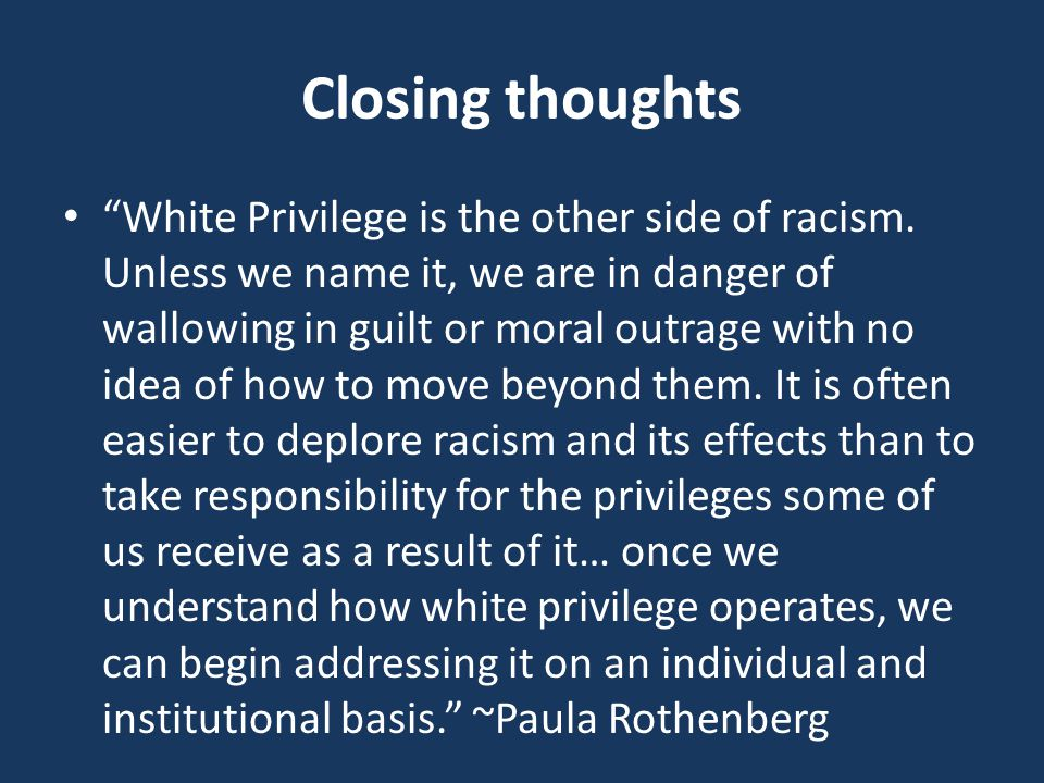 Closing thoughts White Privilege is the other side of racism.