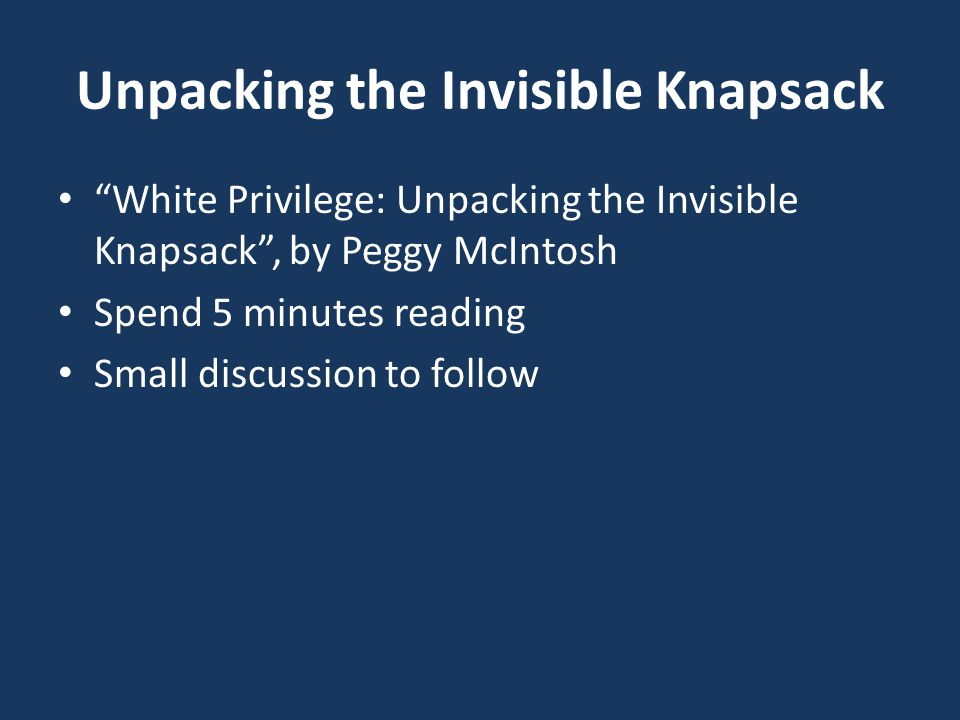 Unpacking the Invisible Knapsack White Privilege: Unpacking the Invisible Knapsack , by Peggy McIntosh Spend 5 minutes reading Small discussion to follow