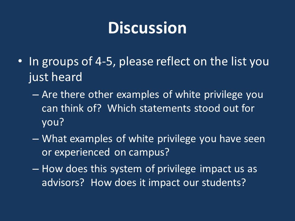 Discussion In groups of 4-5, please reflect on the list you just heard – Are there other examples of white privilege you can think of.