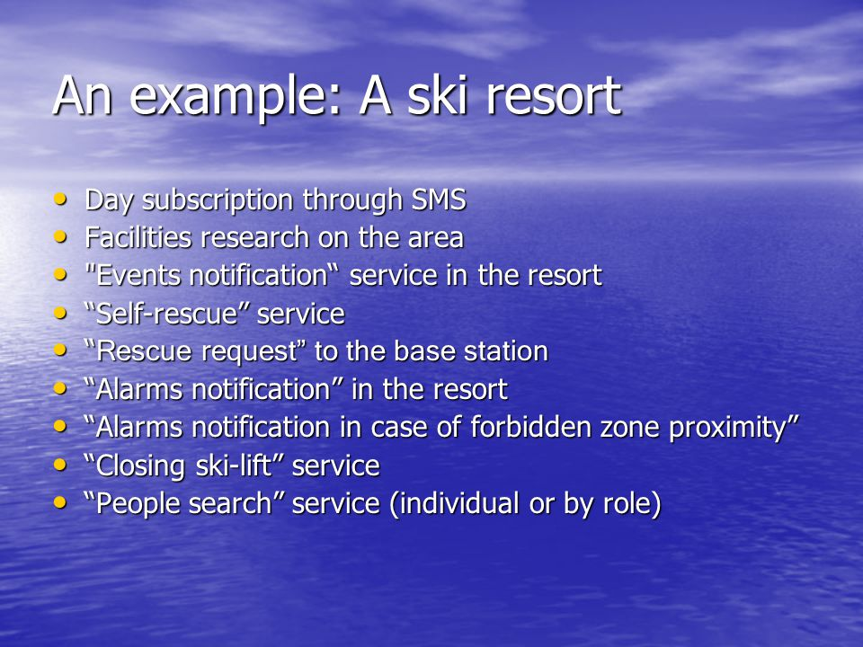 An example: A ski resort Day subscription through SMS Day subscription through SMS Facilities research on the area Facilities research on the area Events notification service in the resort Events notification service in the resort Self-rescue service Self-rescue service Rescue request to the base station Rescue request to the base station Alarms notification in the resort Alarms notification in the resort Alarms notification in case of forbidden zone proximity Alarms notification in case of forbidden zone proximity Closing ski-lift service Closing ski-lift service People search service (individual or by role) People search service (individual or by role)