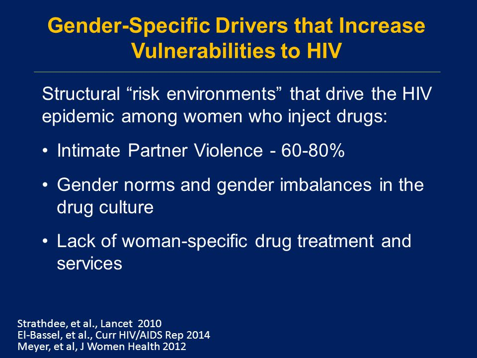 Gender-Specific Drivers that Increase Vulnerabilities to HIV Structural risk environments that drive the HIV epidemic among women who inject drugs: Intimate Partner Violence - 60-80% Gender norms and gender imbalances in the drug culture Lack of woman-specific drug treatment and services Strathdee, et al., Lancet 2010 El-Bassel, et al., Curr HIV/AIDS Rep 2014 Meyer, et al, J Women Health 2012