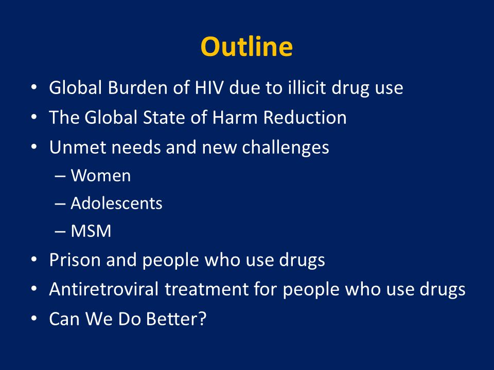 Outline Global Burden of HIV due to illicit drug use The Global State of Harm Reduction Unmet needs and new challenges – Women – Adolescents – MSM Prison and people who use drugs Antiretroviral treatment for people who use drugs Can We Do Better