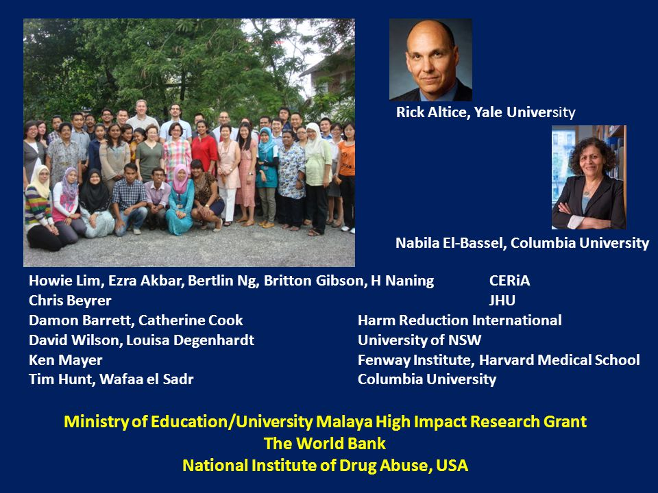Rick Altice, Yale University Nabila El-Bassel, Columbia University Howie Lim, Ezra Akbar, Bertlin Ng, Britton Gibson, H NaningCERiA Chris BeyrerJHU Damon Barrett, Catherine CookHarm Reduction International David Wilson, Louisa DegenhardtUniversity of NSW Ken MayerFenway Institute, Harvard Medical School Tim Hunt, Wafaa el Sadr Columbia University Ministry of Education/University Malaya High Impact Research Grant The World Bank National Institute of Drug Abuse, USA