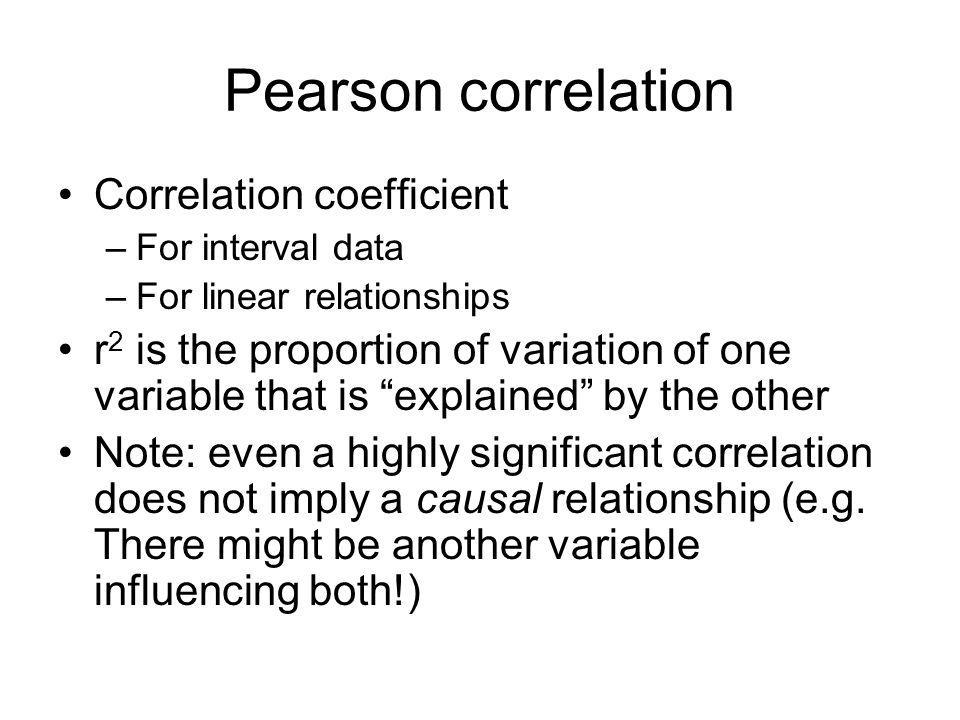 Pearson correlation Correlation coefficient –For interval data –For linear relationships r 2 is the proportion of variation of one variable that is explained by the other Note: even a highly significant correlation does not imply a causal relationship (e.g.