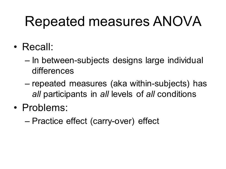 Repeated measures ANOVA Recall: –In between-subjects designs large individual differences –repeated measures (aka within-subjects) has all participants in all levels of all conditions Problems: –Practice effect (carry-over) effect