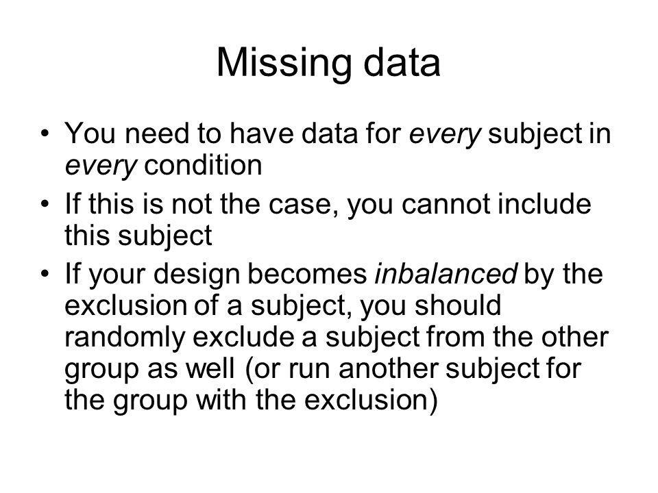 Missing data You need to have data for every subject in every condition If this is not the case, you cannot include this subject If your design becomes inbalanced by the exclusion of a subject, you should randomly exclude a subject from the other group as well (or run another subject for the group with the exclusion)