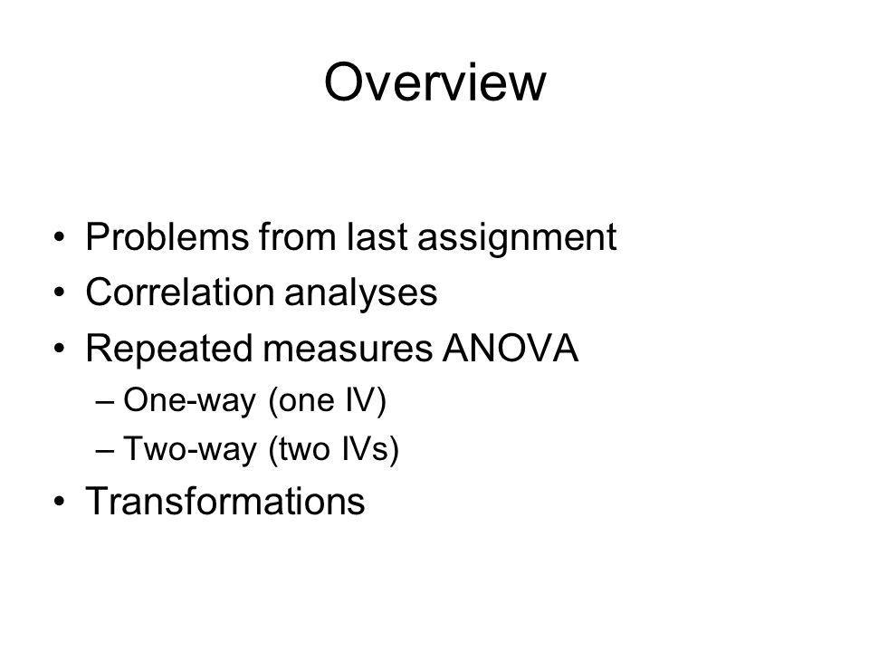 Overview Problems from last assignment Correlation analyses Repeated measures ANOVA –One-way (one IV) –Two-way (two IVs) Transformations