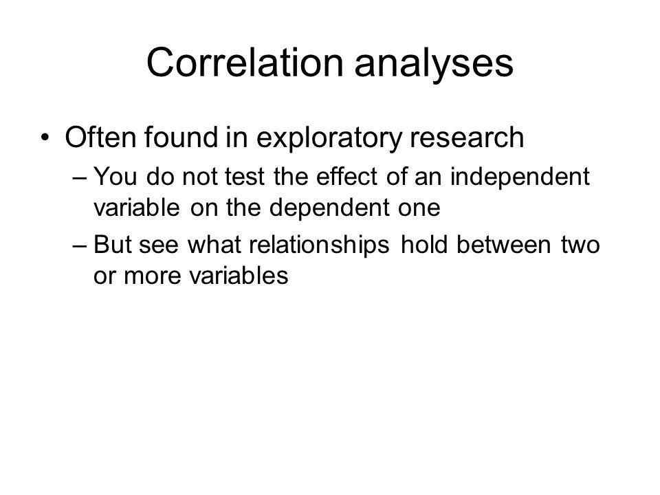 Correlation analyses Often found in exploratory research –You do not test the effect of an independent variable on the dependent one –But see what relationships hold between two or more variables
