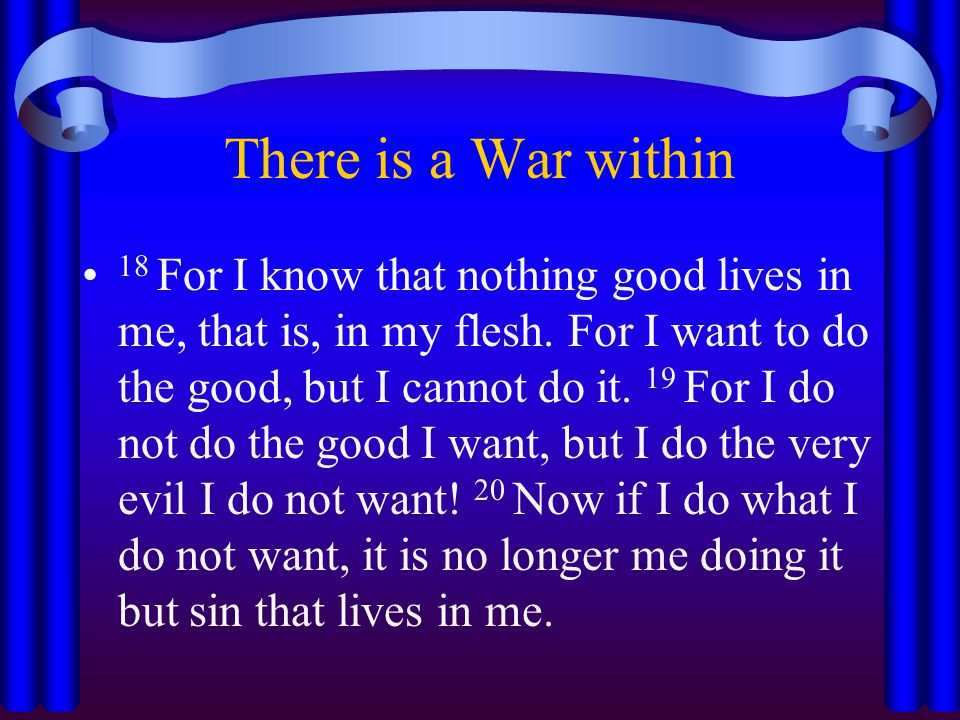 There is a War within 18 For I know that nothing good lives in me, that is, in my flesh.