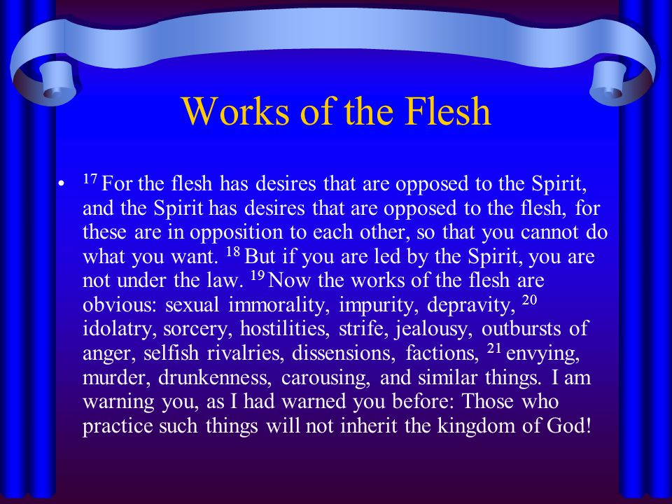 Works of the Flesh 17 For the flesh has desires that are opposed to the Spirit, and the Spirit has desires that are opposed to the flesh, for these are in opposition to each other, so that you cannot do what you want.