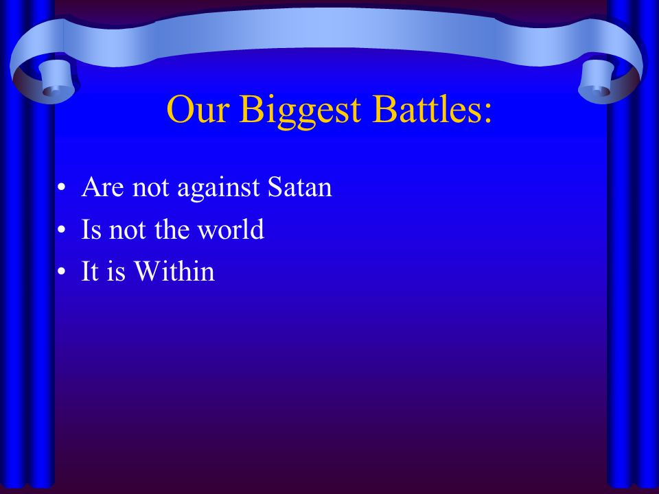 Our Biggest Battles: Are not against Satan Is not the world It is Within