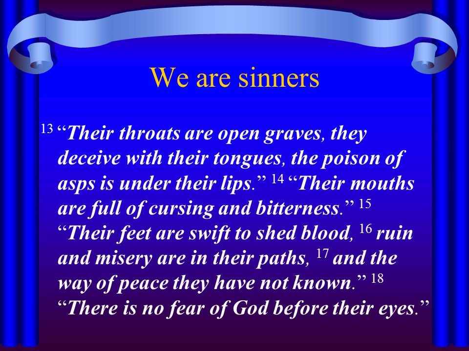 We are sinners 13 Their throats are open graves, they deceive with their tongues, the poison of asps is under their lips. 14 Their mouths are full of cursing and bitterness. 15 Their feet are swift to shed blood, 16 ruin and misery are in their paths, 17 and the way of peace they have not known. 18 There is no fear of God before their eyes.