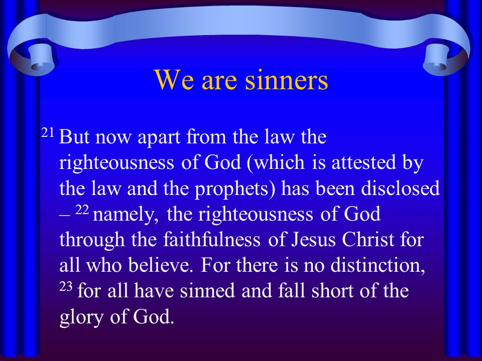 We are sinners 21 But now apart from the law the righteousness of God (which is attested by the law and the prophets) has been disclosed – 22 namely, the righteousness of God through the faithfulness of Jesus Christ for all who believe.