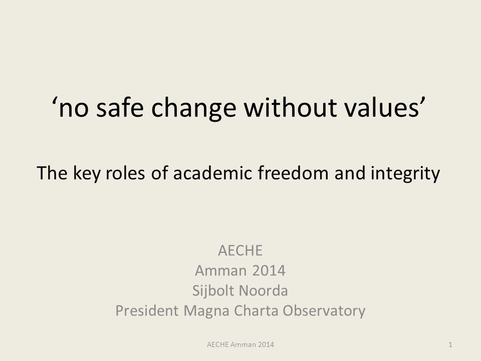 'no safe change without values' The key roles of academic freedom and integrity AECHE Amman 2014 Sijbolt Noorda President Magna Charta Observatory AECHE Amman 20141