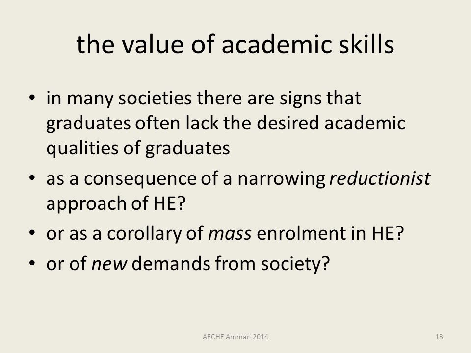 the value of academic skills in many societies there are signs that graduates often lack the desired academic qualities of graduates as a consequence of a narrowing reductionist approach of HE.