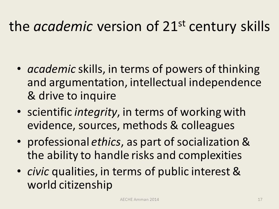 the academic version of 21 st century skills academic skills, in terms of powers of thinking and argumentation, intellectual independence & drive to inquire scientific integrity, in terms of working with evidence, sources, methods & colleagues professional ethics, as part of socialization & the ability to handle risks and complexities civic qualities, in terms of public interest & world citizenship AECHE Amman 201417