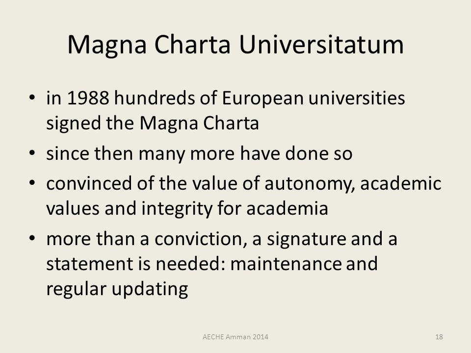 Magna Charta Universitatum in 1988 hundreds of European universities signed the Magna Charta since then many more have done so convinced of the value of autonomy, academic values and integrity for academia more than a conviction, a signature and a statement is needed: maintenance and regular updating AECHE Amman 201418
