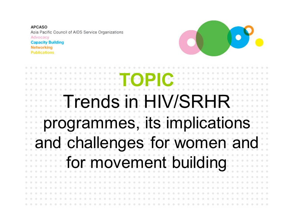 TOPIC Trends in HIV/SRHR programmes, its implications and challenges for women and for movement building