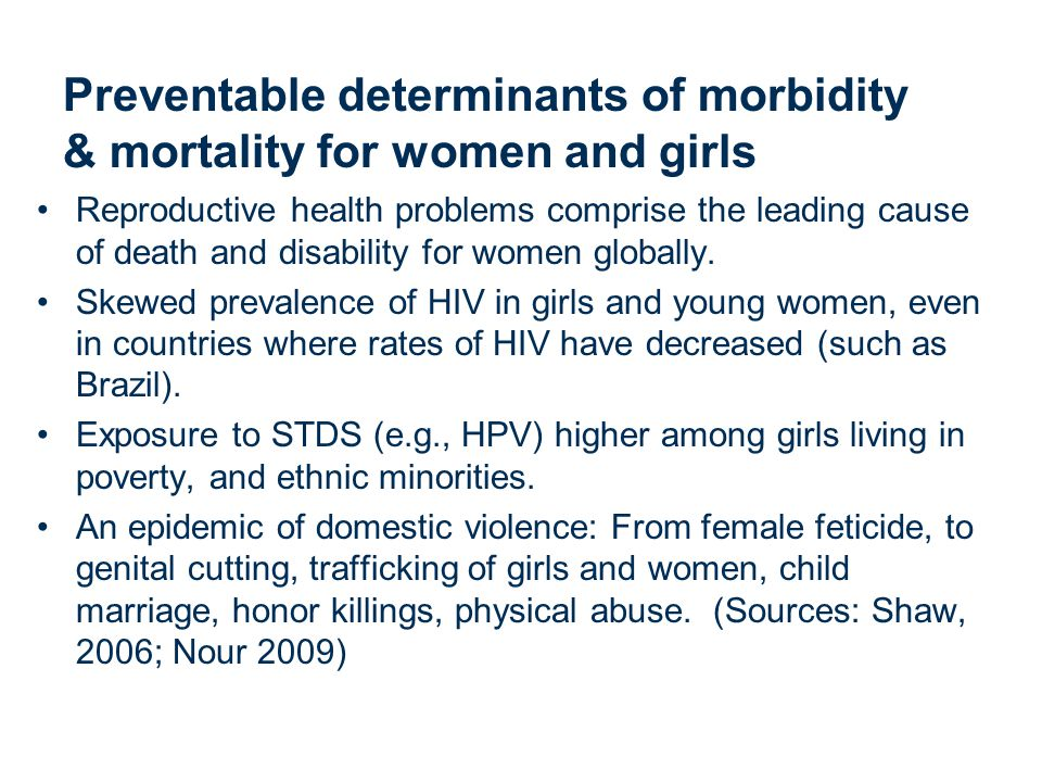 Preventable determinants of morbidity & mortality for women and girls Reproductive health problems comprise the leading cause of death and disability for women globally.