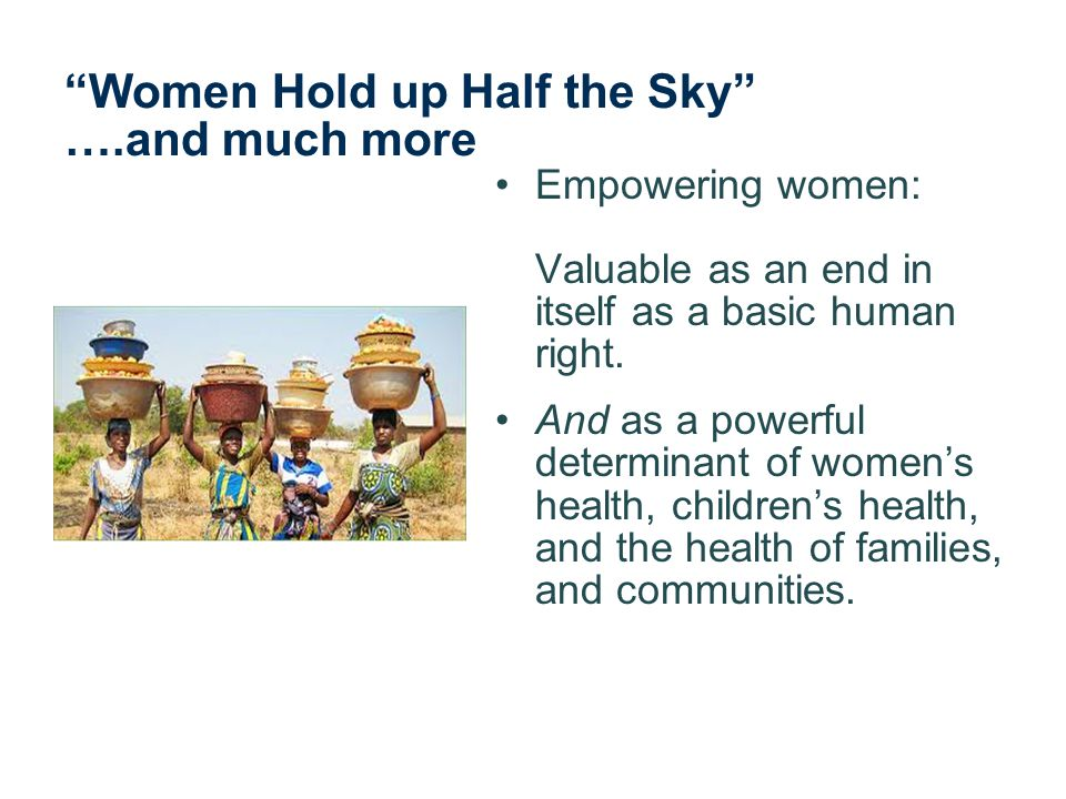 Women Hold up Half the Sky ….and much more Empowering women: Valuable as an end in itself as a basic human right.