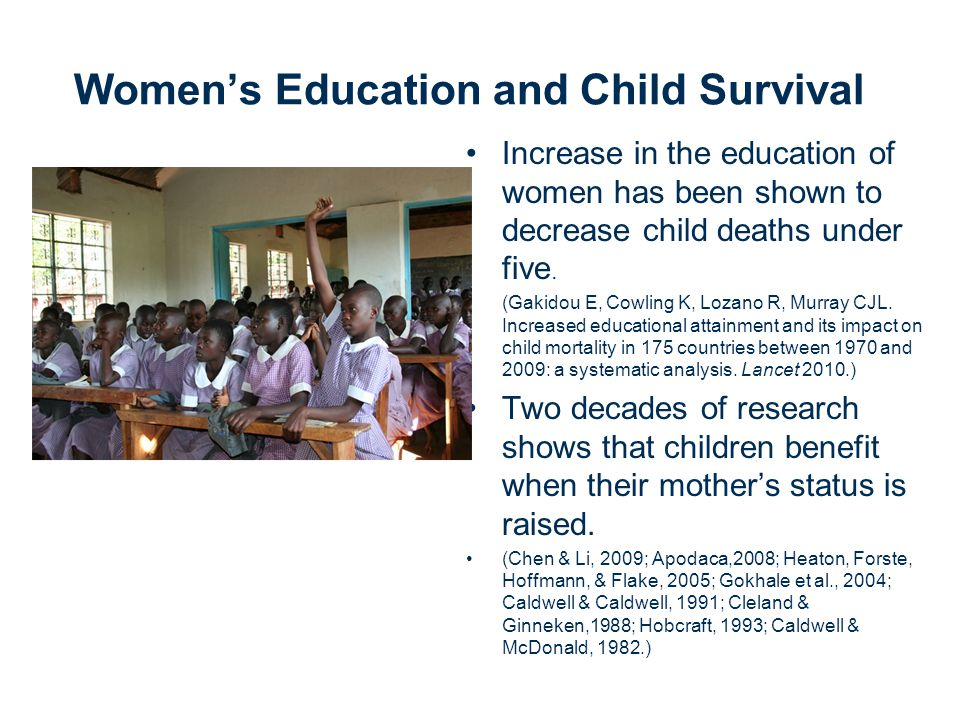 Women's Education and Child Survival Increase in the education of women has been shown to decrease child deaths under five.