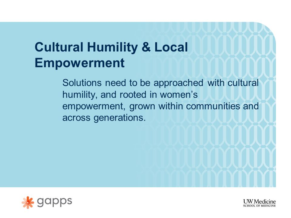 Cultural Humility & Local Empowerment Solutions need to be approached with cultural humility, and rooted in women's empowerment, grown within communities and across generations.