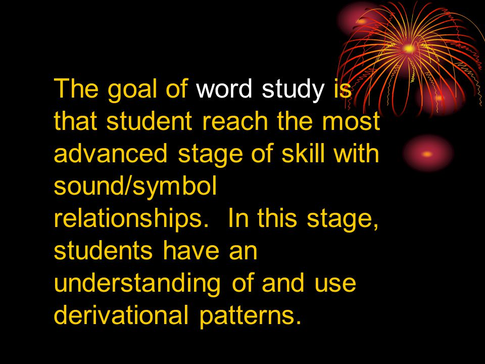 The goal of word study is that student reach the most advanced stage of skill with sound/symbol relationships.