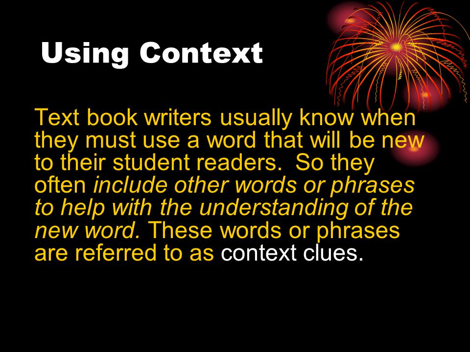 Using Context Text book writers usually know when they must use a word that will be new to their student readers.