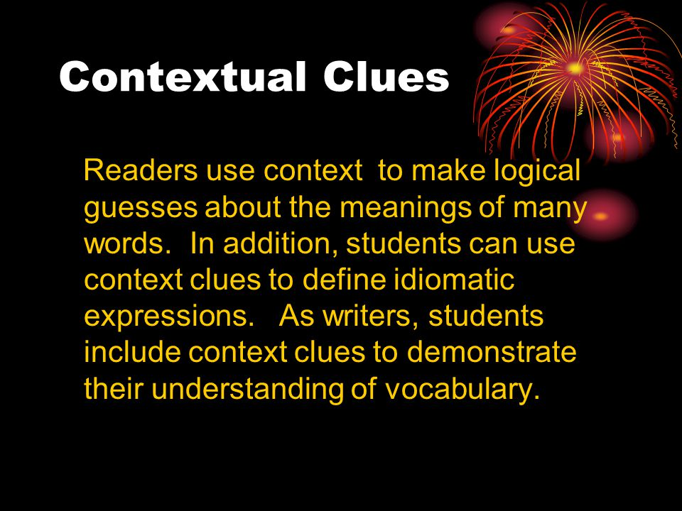 Contextual Clues Readers use context to make logical guesses about the meanings of many words.
