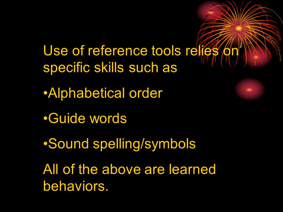 Use of reference tools relies on specific skills such as Alphabetical order Guide words Sound spelling/symbols All of the above are learned behaviors.