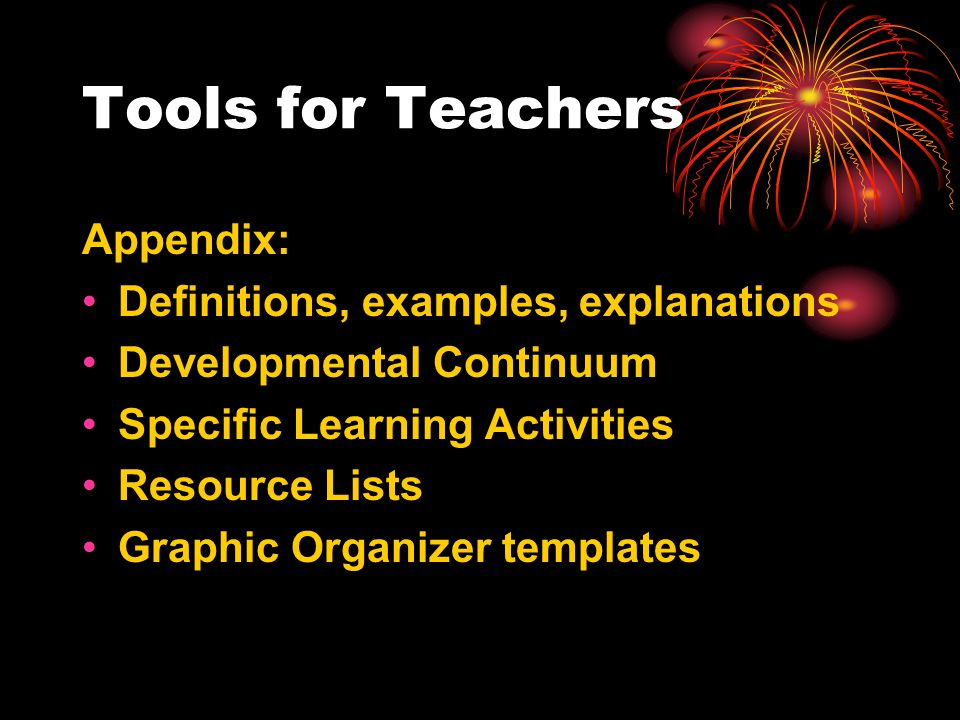 Tools for Teachers Appendix: Definitions, examples, explanations Developmental Continuum Specific Learning Activities Resource Lists Graphic Organizer templates