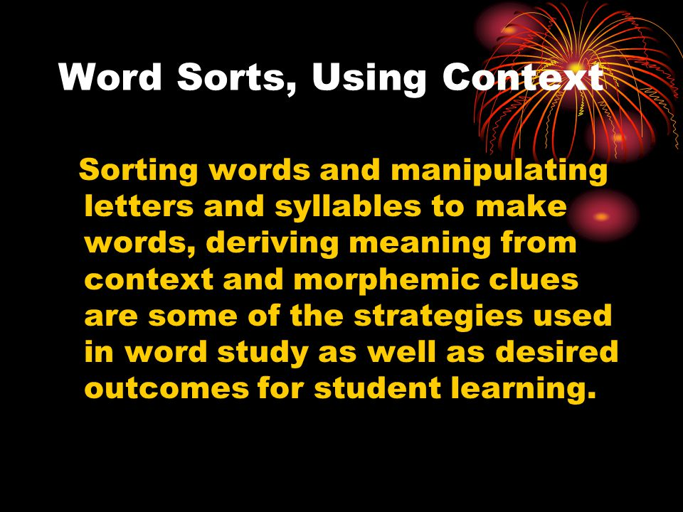 Word Sorts, Using Context Sorting words and manipulating letters and syllables to make words, deriving meaning from context and morphemic clues are some of the strategies used in word study as well as desired outcomes for student learning.
