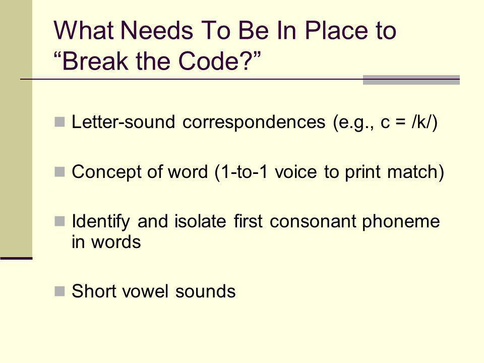 What Needs To Be In Place to Break the Code Letter-sound correspondences (e.g., c = /k/) Concept of word (1-to-1 voice to print match) Identify and isolate first consonant phoneme in words Short vowel sounds