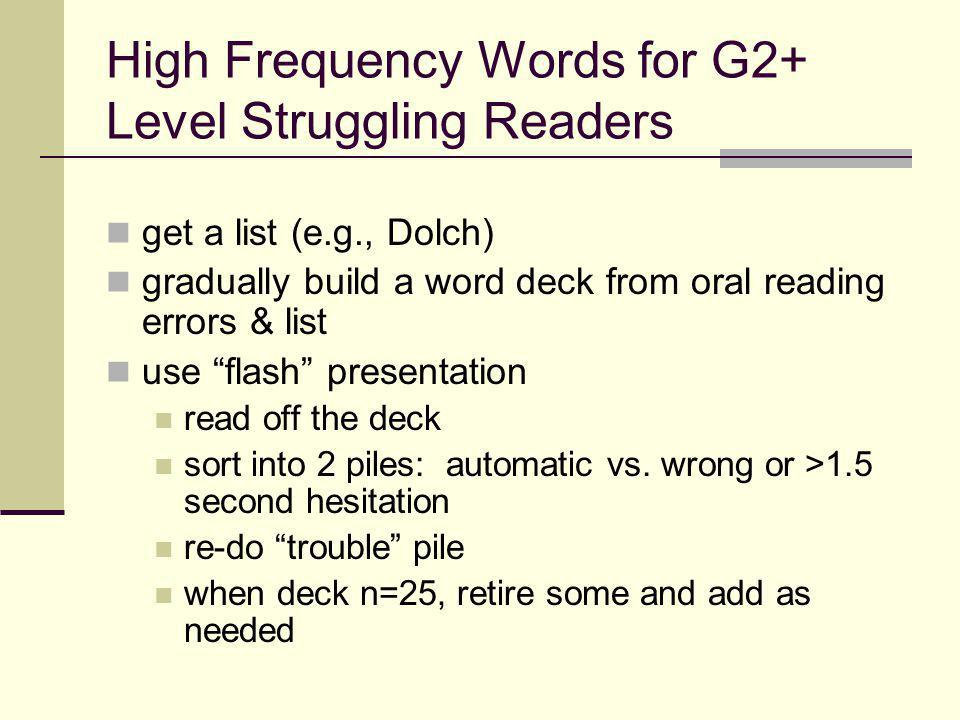 High Frequency Words for G2+ Level Struggling Readers get a list (e.g., Dolch) gradually build a word deck from oral reading errors & list use flash presentation read off the deck sort into 2 piles: automatic vs.
