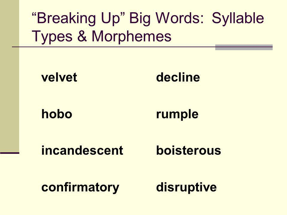 Breaking Up Big Words: Syllable Types & Morphemes velvetdecline hoborumple incandescentboisterous confirmatorydisruptive